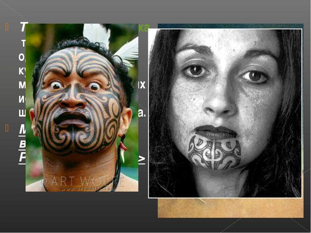 Та-мо́ко —татуировкатела и лица, является одной из древнейших кул...