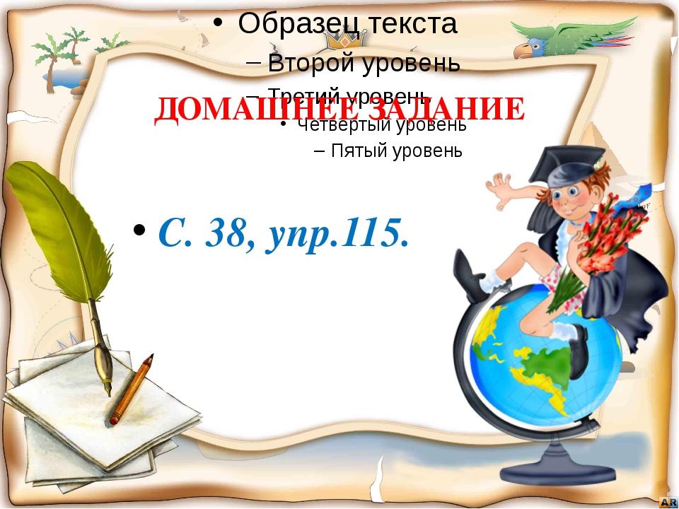 ДОМАШНЕЕ ЗАДАНИЕ С. 38, упр.115.