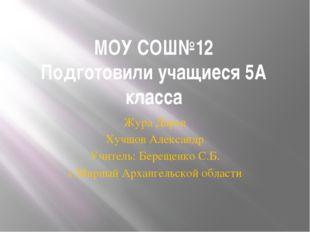 МОУ СОШ№12 Подготовили учащиеся 5А класса Жура Дарья Хучшов Александр Учитель