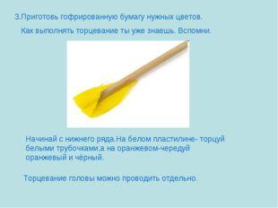 3.Приготовь гофрированную бумагу нужных цветов. Как выполнять торцевание ты у