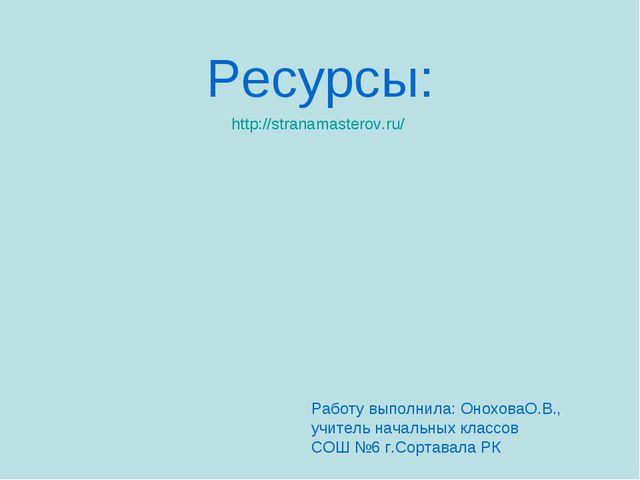 Ресурсы: http://stranamasterov.ru/ Работу выполнила: ОноховаО.В., учитель нач...