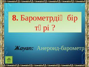 8. Барометрдің бір түрі ? Жауап: Анероид-барометр