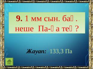 9. 1 мм сын. бағ. неше Па-ға тең? Жауап: 133,3 Па
