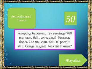 50 Анероид барометр тау етегінде 760 мм. сын. бағ., ал таудың басында болса 7