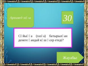 30 Жауабы: Архимед заңы Сұйыққа (газға) батырылған денеге қандай күш әсер ете