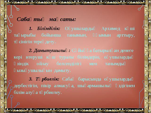 Сабақтың мақсаты: 1. Білімділік: Оқушылардың Архимед күші тақырыбы бойынша т...