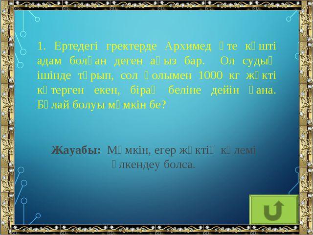 1. Ертедегі гректерде Архимед өте күшті адам болған деген аңыз бар. Ол судың...