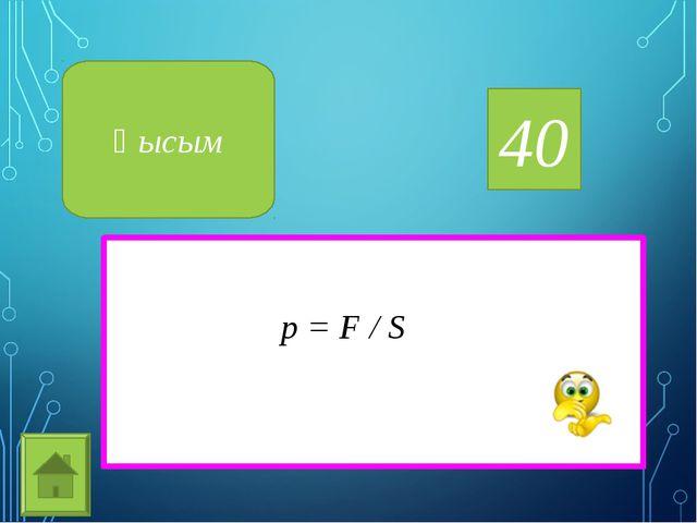 40 Қысым p = F / S