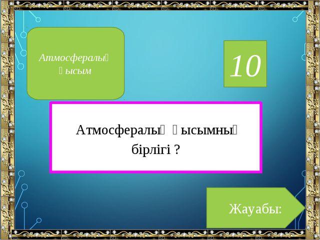 10 Атмосфералық қысымның бірлігі ? Жауабы: Атмосфералық қысым