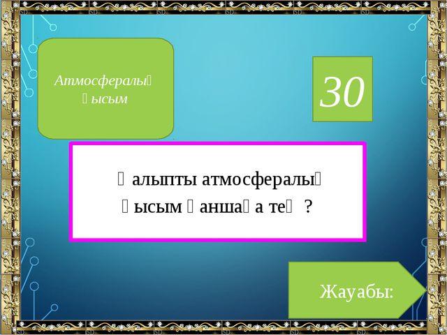 30 Қалыпты атмосфералық қысым қаншаға тең ? Жауабы: Атмосфералық қысым