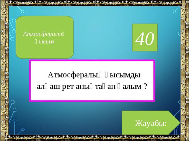 40 Атмосфералық қысымды алғаш рет анықтаған ғалым ? Жауабы: Атмосфералық қысым
