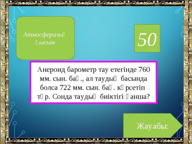 50 Анероид барометр тау етегінде 760 мм. сын. бағ., ал таудың басында болса 7...