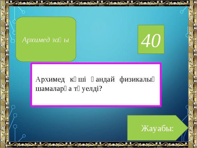40 Архимед күші қандай физикалық шамаларға тәуелді? Жауабы: Архимед заңы