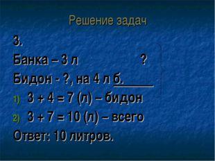 Решение задач 3. Банка – 3 л ? Бидон - ?, на 4 л б. 3 + 4 = 7 (л) – бидон 3 +