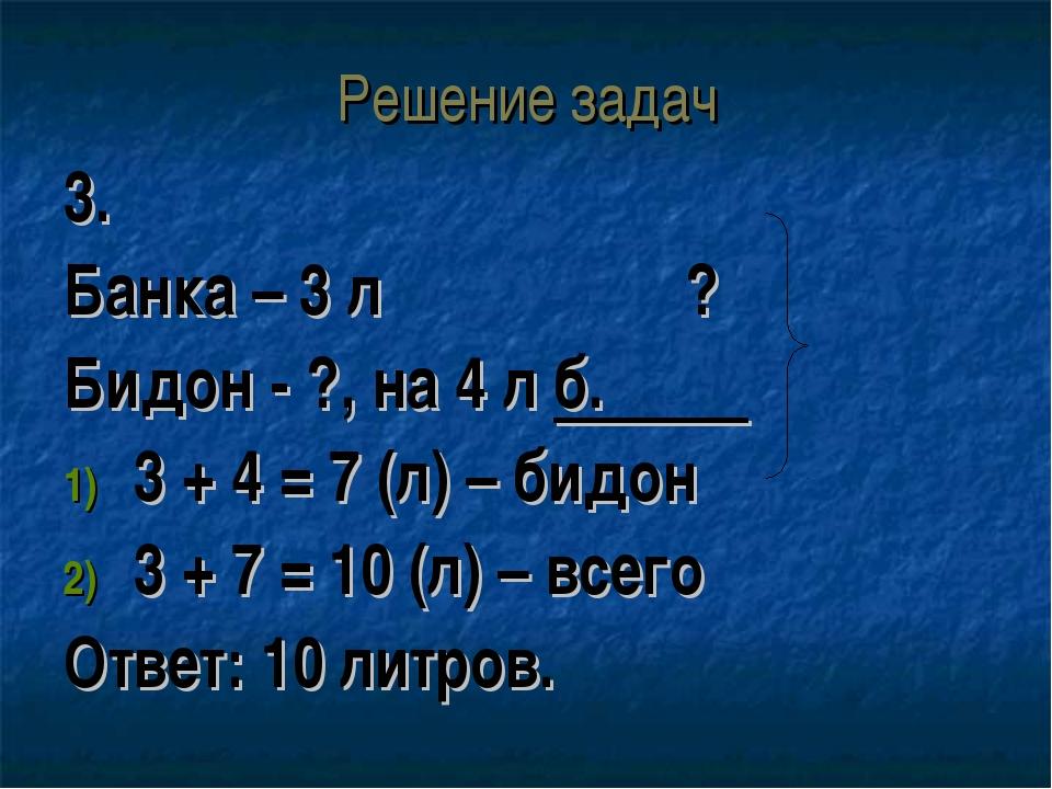 Решение задач 3. Банка – 3 л ? Бидон - ?, на 4 л б. 3 + 4 = 7 (л) – бидон 3 +...