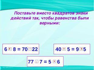 6 8 = 70 22 77 7 = 5 6 40 5 = 9 5 Поставьте вместо квадратов знаки действий т