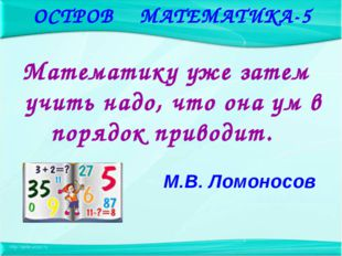 Математику уже затем учить надо, что она ум в порядок приводит. М.В. Ломонос