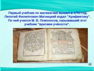 Первый учебник по математике вышел в 1703 год. Леонтий Филиппович Магницкий
