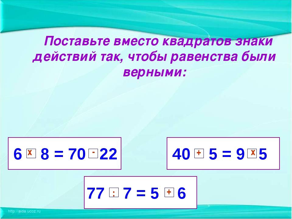 6 8 = 70 22 77 7 = 5 6 40 5 = 9 5 Поставьте вместо квадратов знаки действий т...