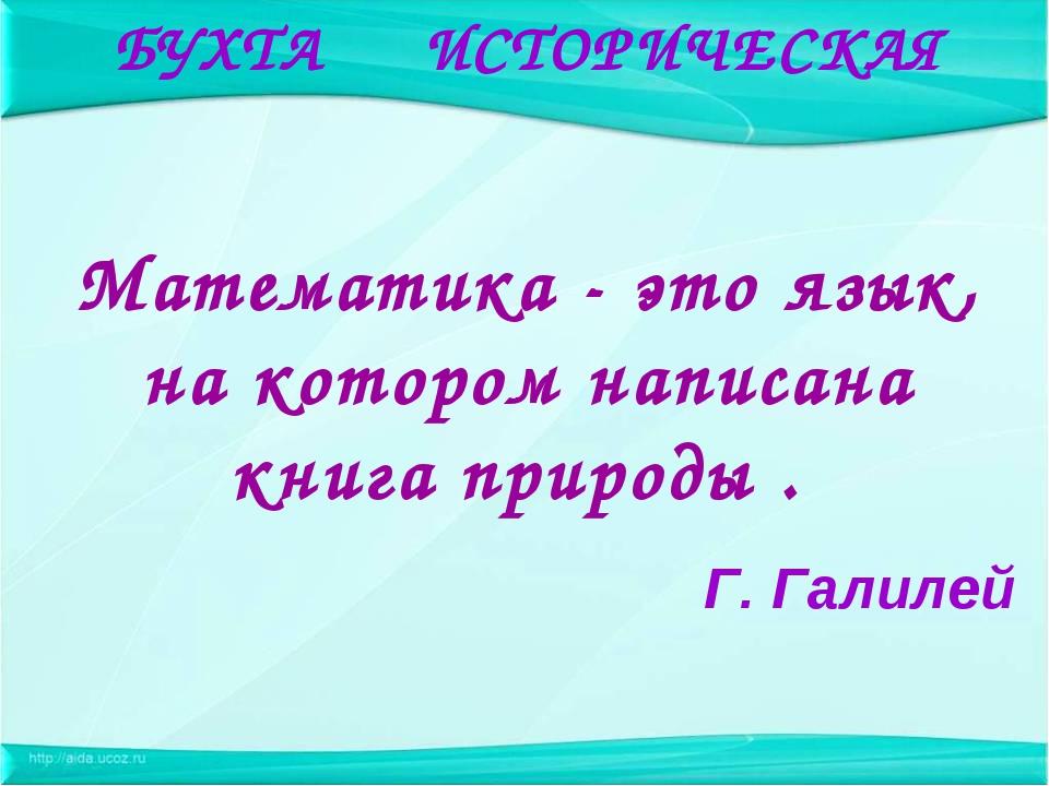 Математика - это язык, на котором написана книга природы . Г. Галилей БУХТА...