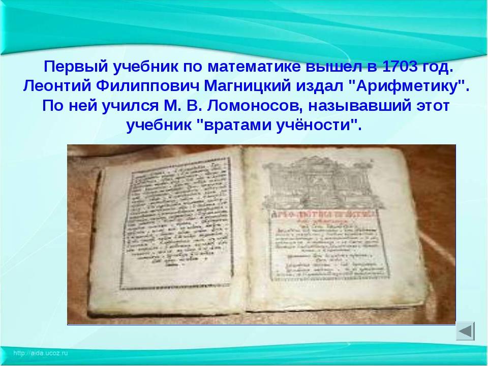 Первый учебник по математике вышел в 1703 год. Леонтий Филиппович Магницкий...