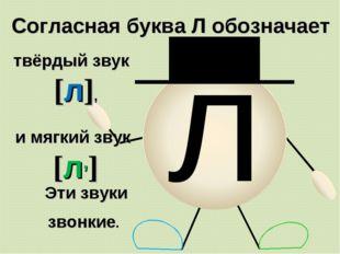 л Согласная буква Л обозначает твёрдый звук [л], Эти звуки звонкие. и мягкий