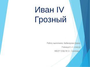 Иван IV Грозный Работу выполнила: Авбекерова Диана Ученица 6 «г» класса МБОУ