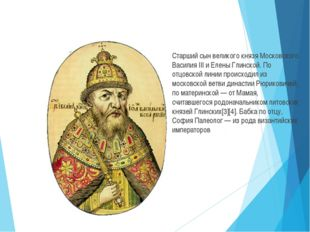 Старший сын великого князя Московского Василия III и Елены Глинской. По отцо