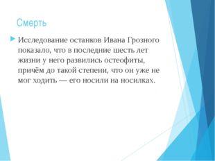Смерть Исследование останков Ивана Грозного показало, что в последние шесть л