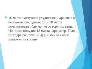 16 марта наступило ухудшение, царь впал в беспамятство, однако 17 и 18 марта
