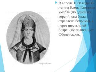 В апреле 1538 года 30-летняя Елена Глинская умерла (по одной из версий, она б