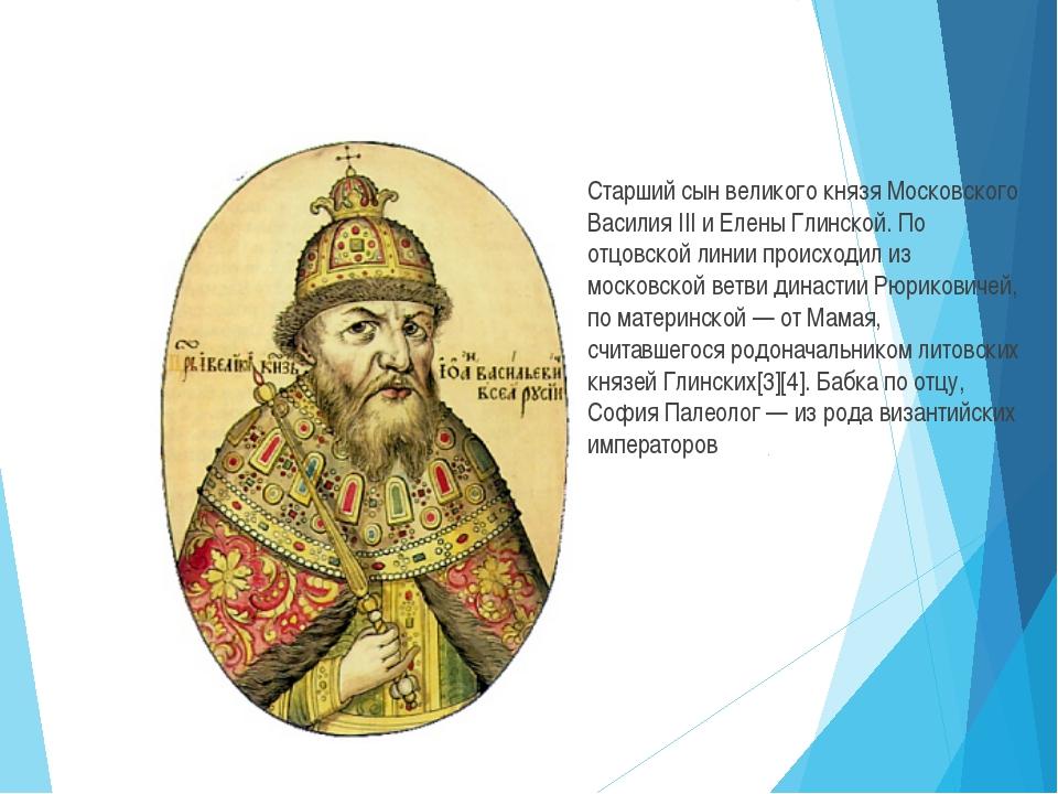 Старший сын великого князя Московского Василия III и Елены Глинской. По отцо...