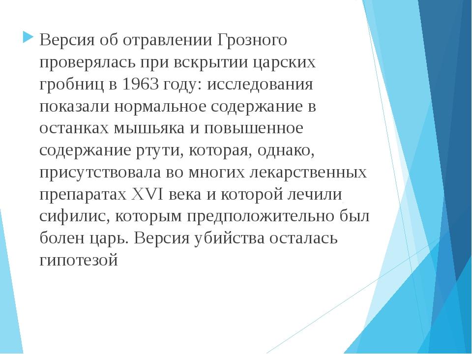 Версия об отравлении Грозного проверялась при вскрытии царских гробниц в 1963...