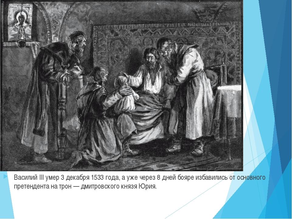 Василий III умер 3 декабря 1533 года, а уже через 8 дней бояре избавились от...