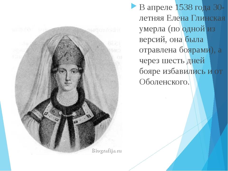 В апреле 1538 года 30-летняя Елена Глинская умерла (по одной из версий, она б...