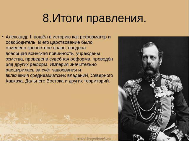 8.Итоги правления. Александр II вошёл в историю как реформатор и освободитель...