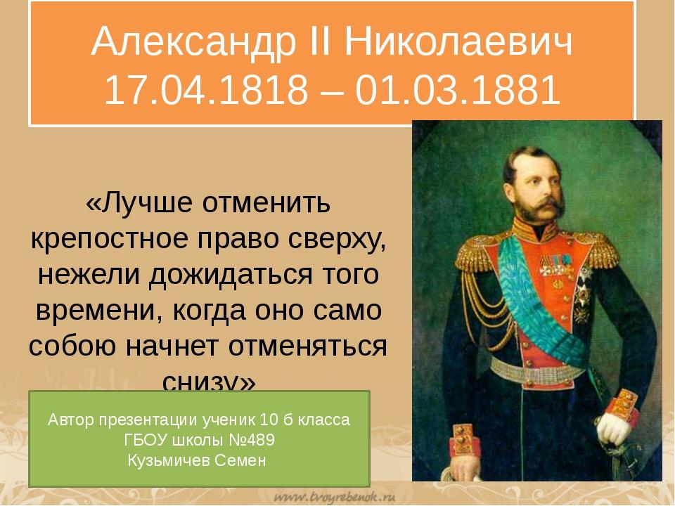 Александр II Николаевич 17.04.1818 – 01.03.1881 «Лучше отменить крепостное пр...