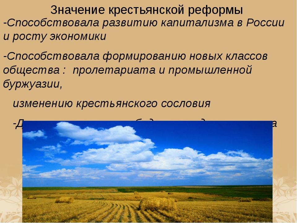 Значение крестьянской реформы -Способствовала развитию капитализма в России и...