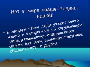 Нет в мире краше Родины нашей! Благодаря языку люди узнают много нового и инт
