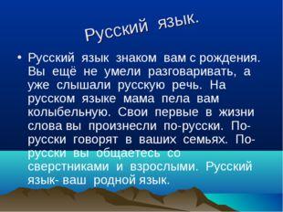 Русский язык. Русский язык знаком вам с рождения. Вы ещё не умели разговарива