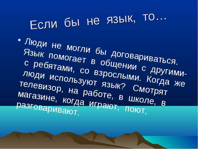 Если бы не язык, то… Люди не могли бы договариваться. Язык помогает в общении...