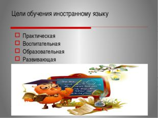 Цели обучения иностранному языку Практическая Воспитательная Образовательная