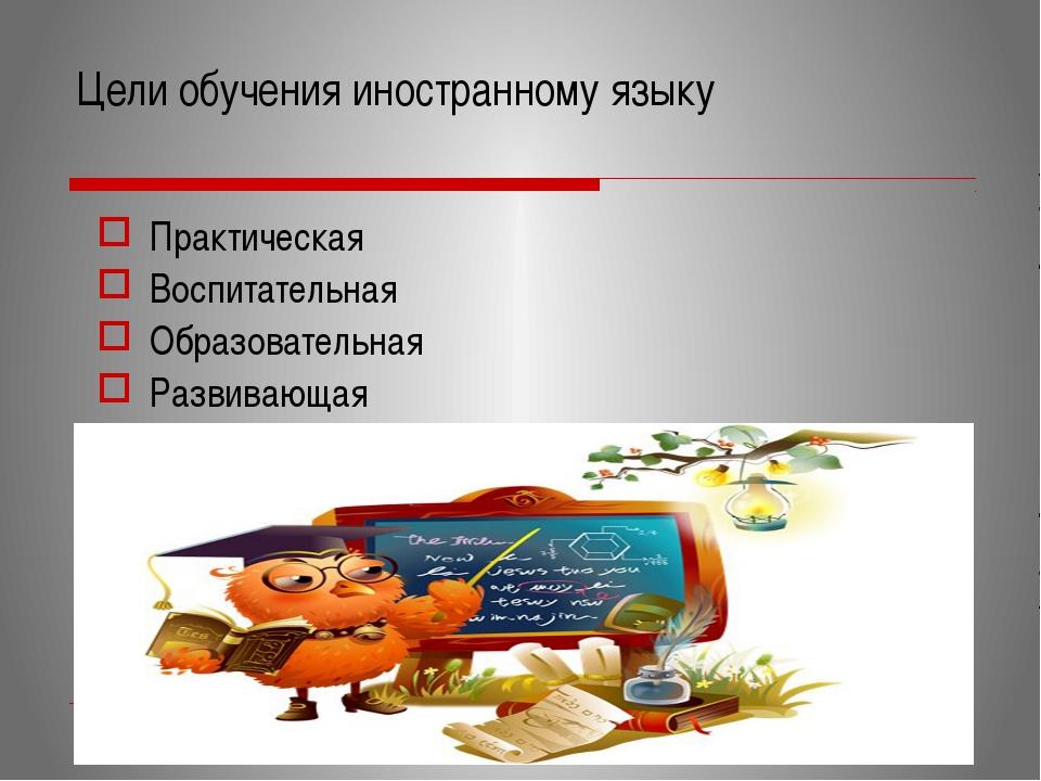 Цели обучения иностранному языку Практическая Воспитательная Образовательная...