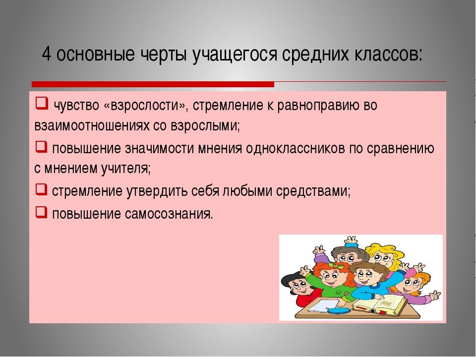4 основные черты учащегося средних классов: чувство «взрослости», стремление...