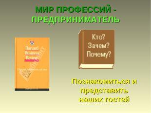 МИР ПРОФЕССИЙ - ПРЕДПРИНИМАТЕЛЬ Познакомиться и представить наших гостей