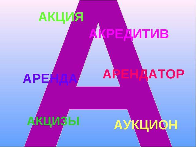АКЦИЯ АКРЕДИТИВ АРЕНДА АРЕНДАТОР АУКЦИОН АКЦИЗЫ