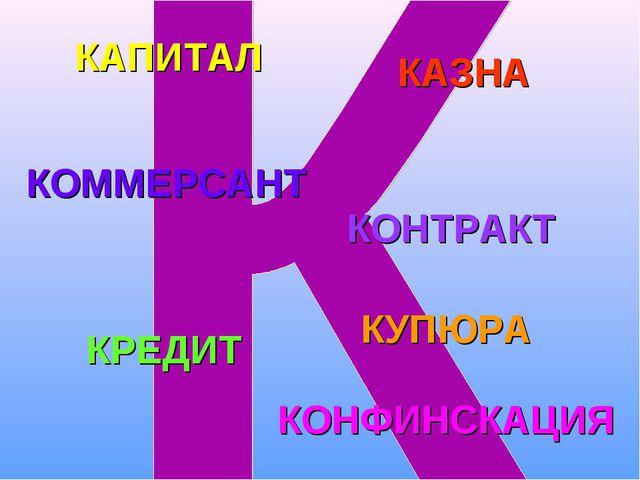 КАПИТАЛ КАЗНА КОММЕРСАНТ КОНТРАКТ КРЕДИТ КОНФИНСКАЦИЯ КУПЮРА