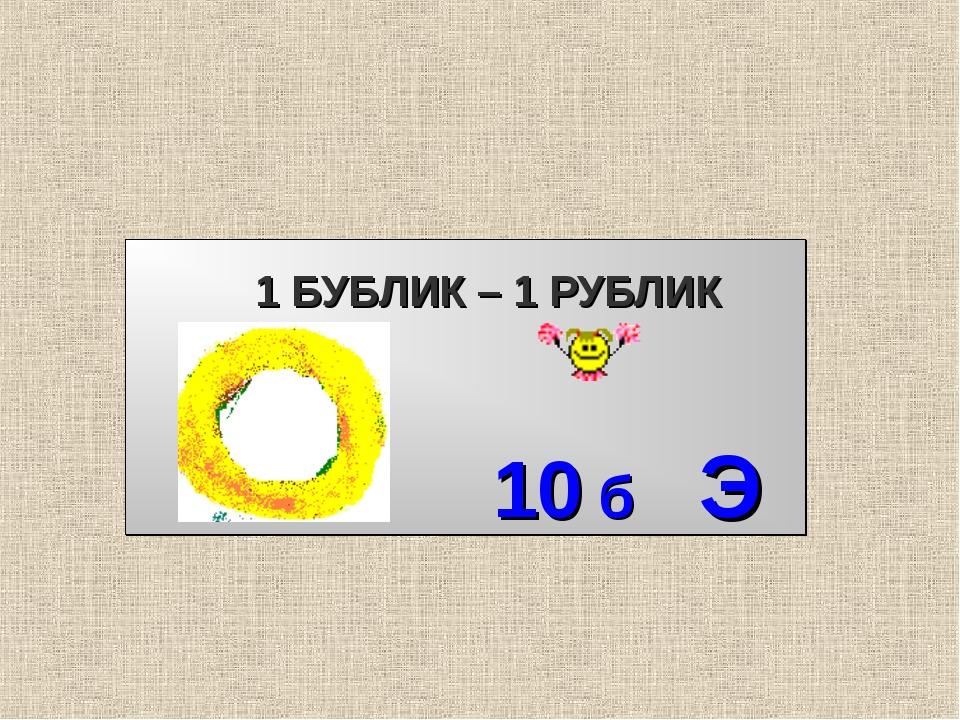 1 БУБЛИК – 1 РУБЛИК 10 б Э