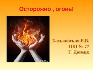 Осторожно , огонь! Батьковская Е.В. ОШ № 77 Г. Донецк