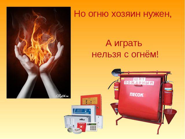 Но огню хозяин нужен, А играть нельзя с огнём!